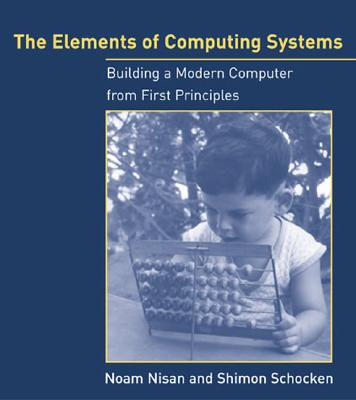 The Elements of Computing Systems By Nisan, Noam/ Schocken, Shimon